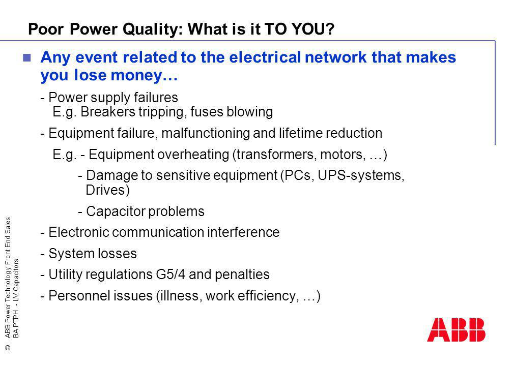 ©ABB Power Technology Front End Sales BA PTPH - LV Capacitors Poor Power Quality: What is it TO YOU? Any event related to the electrical network that