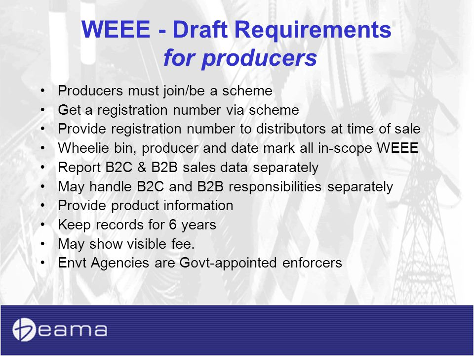 WEEE – Draft UK Timetable for producers Issued for consultation 25 July 06 (closes 17 Oct) Laid before Parliament Dec 06 Entry into force 1 January 07 Join approved compliance scheme by 15 March 07 Product marking/infn available from 1 April 07 Provide registration number from 1 July 07 Full producer obligations (B2B) from 1 April 07 Full producer obligations (B2C) from 1 July 07 B2C take-back from 1 July 07