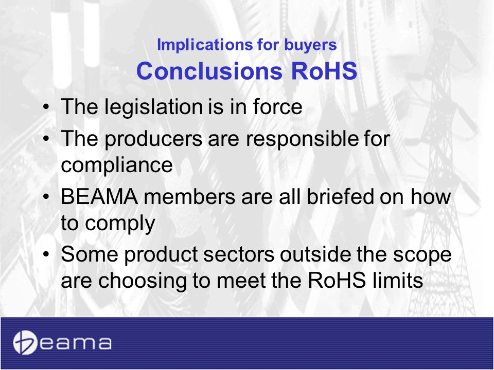 Implications for buyers Conclusions WEEE The decision on products being in or out of scope is with the company that places the product on the market ie not the wholesaler, distributor or installer –But if a wholesaler has own brands they become responsible –In these cases we recommend that the company contacts the relevant trade bodies for the product sector to gauge opinions of other producers If considered in scope the relevant compliance schemes are already in place