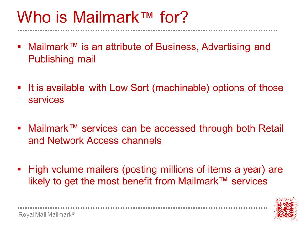  Mailmark™ is an attribute of Business, Advertising and Publishing mail  It is available with Low Sort (machinable) options of those services  Mailmark™ services can be accessed through both Retail and Network Access channels  High volume mailers (posting millions of items a year) are likely to get the most benefit from Mailmark™ services Who is Mailmark ™ for