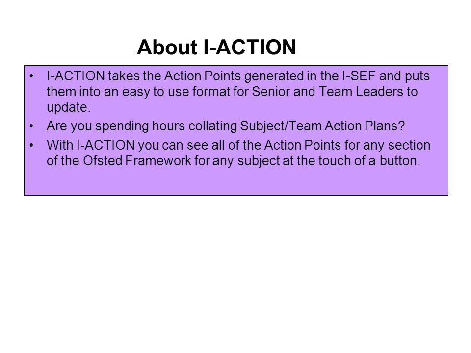 About I-ACTION I-ACTION takes the Action Points generated in the I-SEF and puts them into an easy to use format for Senior and Team Leaders to update.
