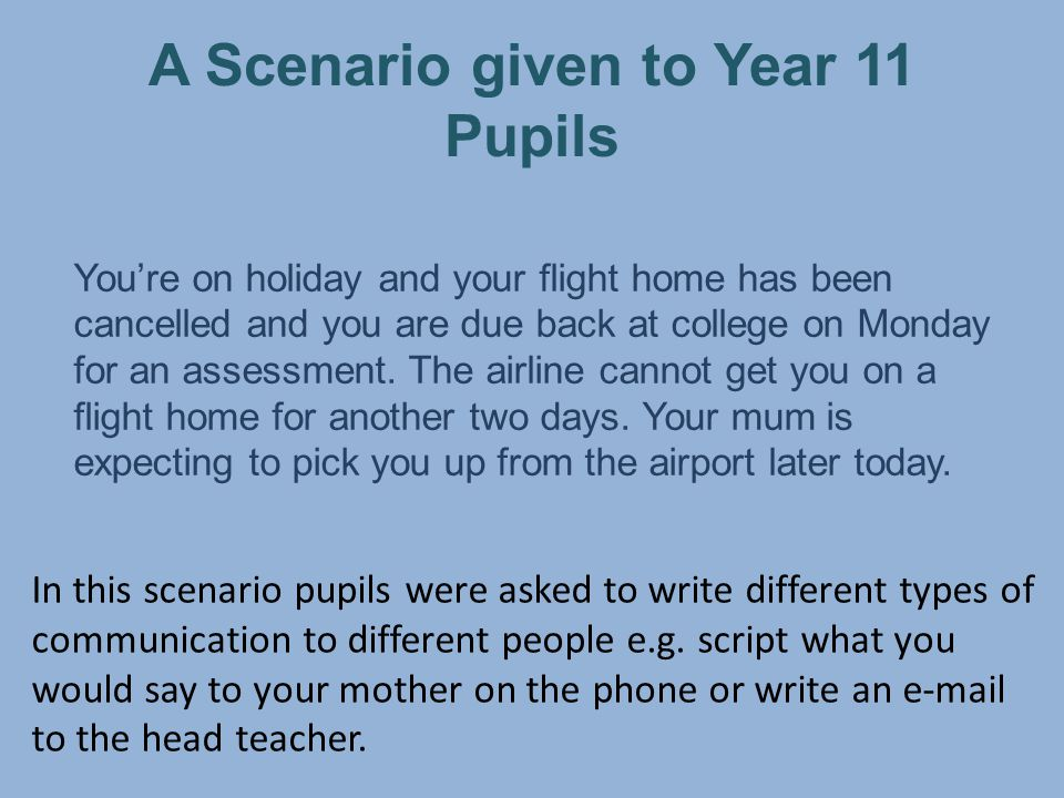 A Scenario given to Year 11 Pupils You're on holiday and your flight home has been cancelled and you are due back at college on Monday for an assessment.