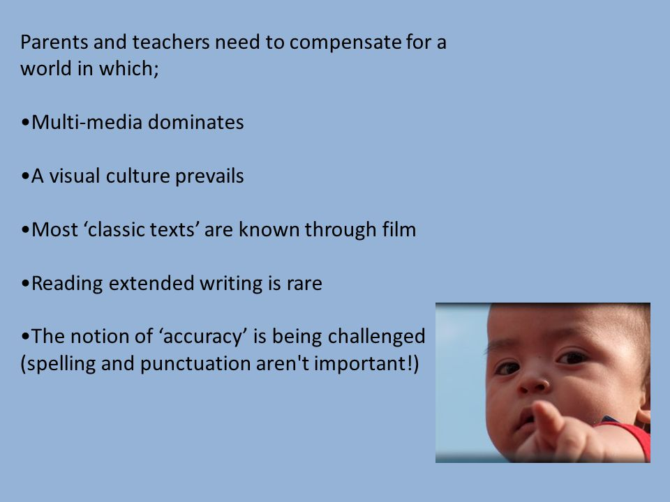 Parents and teachers need to compensate for a world in which; Multi-media dominates A visual culture prevails Most 'classic texts' are known through film Reading extended writing is rare The notion of 'accuracy' is being challenged (spelling and punctuation aren t important!)
