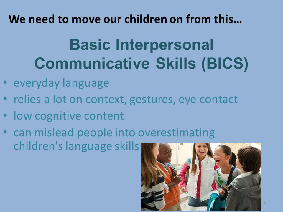 6 Basic Interpersonal Communicative Skills (BICS) everyday language relies a lot on context, gestures, eye contact low cognitive content can mislead people into overestimating children s language skills We need to move our children on from this…
