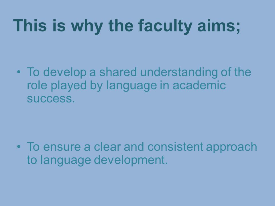 This is why the faculty aims; To develop a shared understanding of the role played by language in academic success.