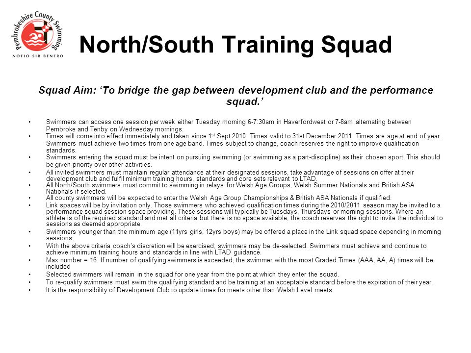 North/South Training Squad Squad Aim: 'To bridge the gap between development club and the performance squad.' Swimmers can access one session per week either Tuesday morning 6-7:30am in Haverfordwest or 7-8am alternating between Pembroke and Tenby on Wednesday mornings.