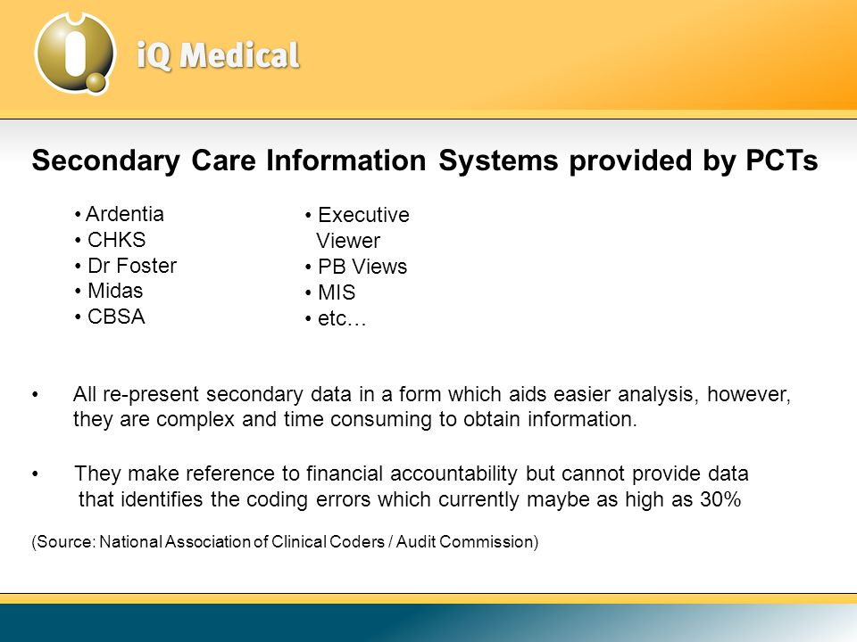 Secondary Care Information Systems provided by PCTs Ardentia CHKS Dr Foster Midas CBSA All re-present secondary data in a form which aids easier analysis, however, they are complex and time consuming to obtain information.