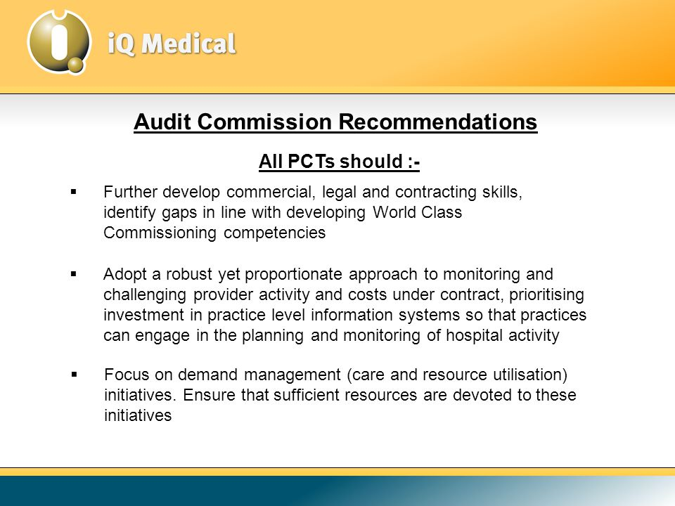 Audit Commission Recommendations All PCTs should :-  Adopt a robust yet proportionate approach to monitoring and challenging provider activity and costs under contract, prioritising investment in practice level information systems so that practices can engage in the planning and monitoring of hospital activity  Further develop commercial, legal and contracting skills, identify gaps in line with developing World Class Commissioning competencies  Focus on demand management (care and resource utilisation) initiatives.