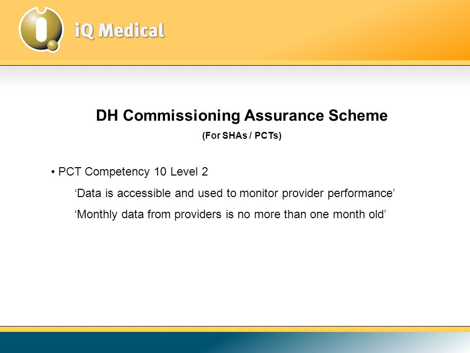 DH Commissioning Assurance Scheme (For SHAs / PCTs) PCT Competency 10 Level 2 'Data is accessible and used to monitor provider performance' 'Monthly data from providers is no more than one month old'