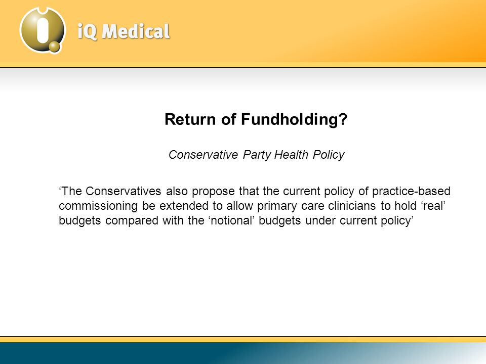 Conservative Party Health Policy 'The Conservatives also propose that the current policy of practice-based commissioning be extended to allow primary care clinicians to hold 'real' budgets compared with the 'notional' budgets under current policy' Return of Fundholding