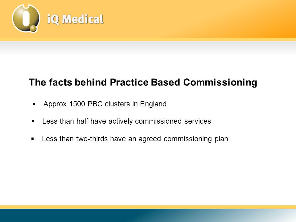The facts behind Practice Based Commissioning  Approx 1500 PBC clusters in England  Less than two-thirds have an agreed commissioning plan  Less than half have actively commissioned services