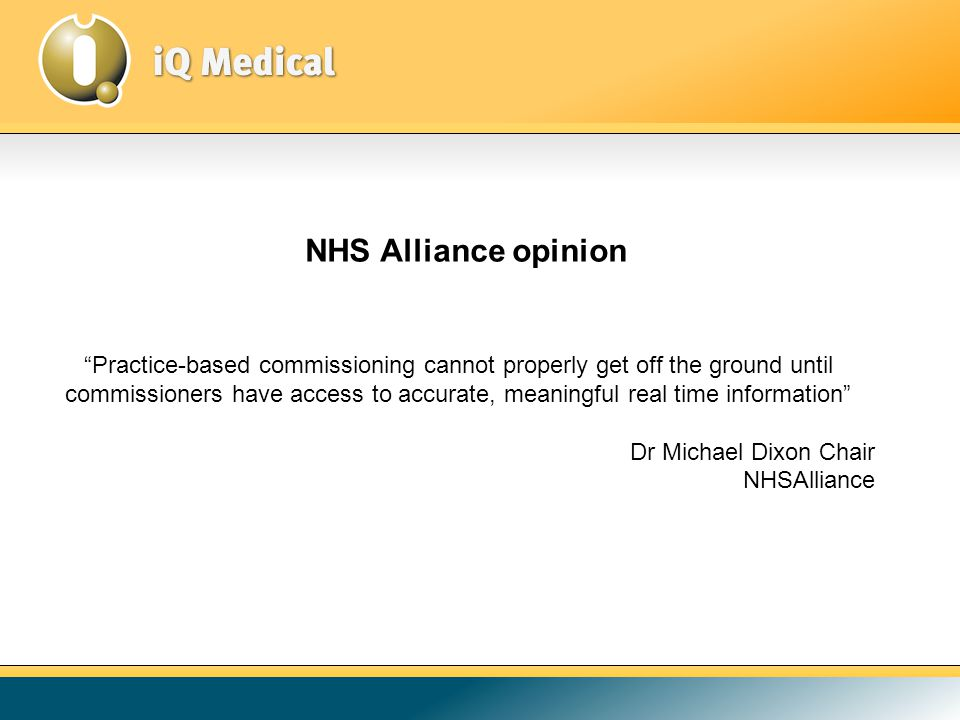 Practice-based commissioning cannot properly get off the ground until commissioners have access to accurate, meaningful real time information Dr Michael Dixon Chair NHSAlliance NHS Alliance opinion
