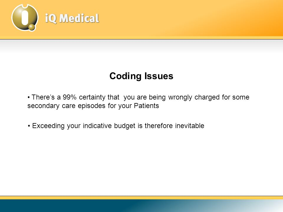 Coding Issues There's a 99% certainty that you are being wrongly charged for some secondary care episodes for your Patients Exceeding your indicative budget is therefore inevitable