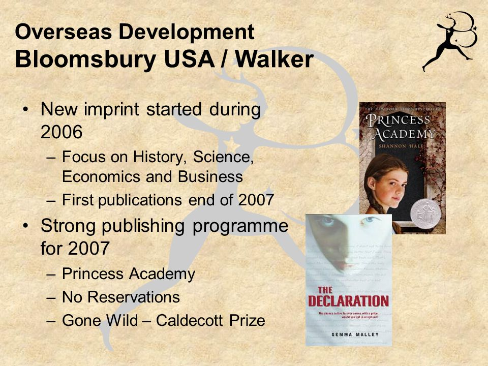 Overseas Development New imprint started during 2006 –Focus on History, Science, Economics and Business –First publications end of 2007 Strong publishing programme for 2007 –Princess Academy –No Reservations –Gone Wild – Caldecott Prize Bloomsbury USA / Walker