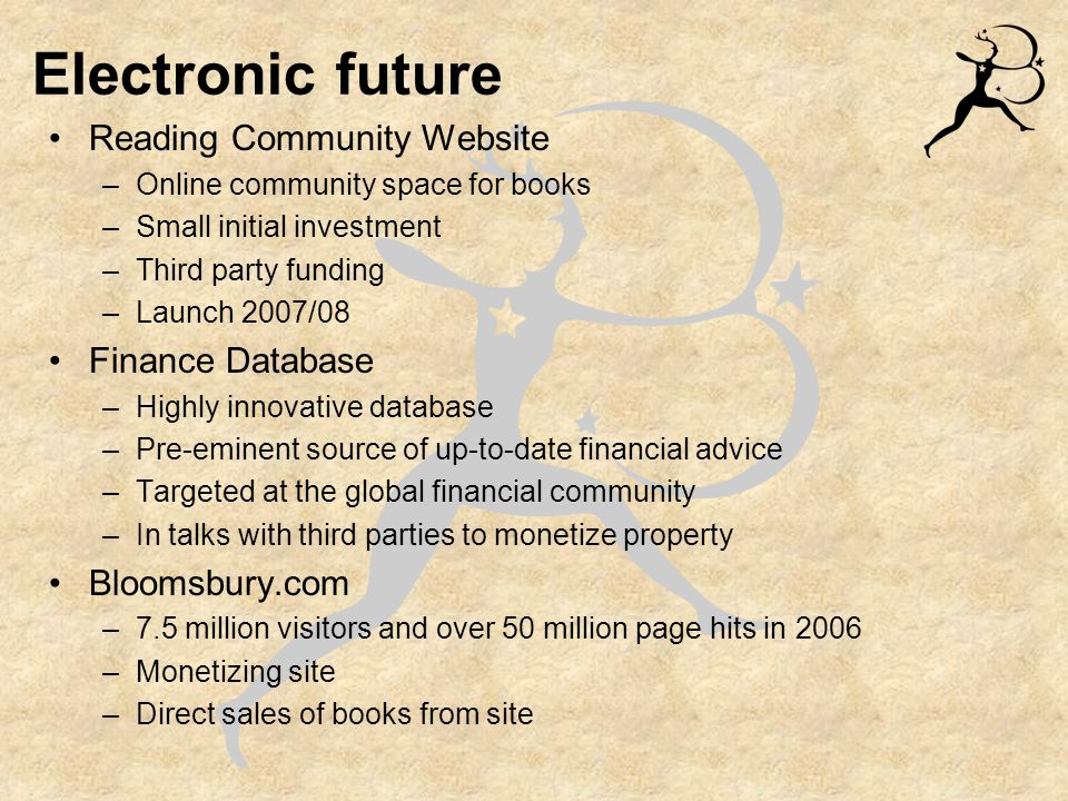Electronic future Reading Community Website –Online community space for books –Small initial investment –Third party funding –Launch 2007/08 Finance Database –Highly innovative database –Pre-eminent source of up-to-date financial advice –Targeted at the global financial community –In talks with third parties to monetize property Bloomsbury.com –7.5 million visitors and over 50 million page hits in 2006 –Monetizing site –Direct sales of books from site