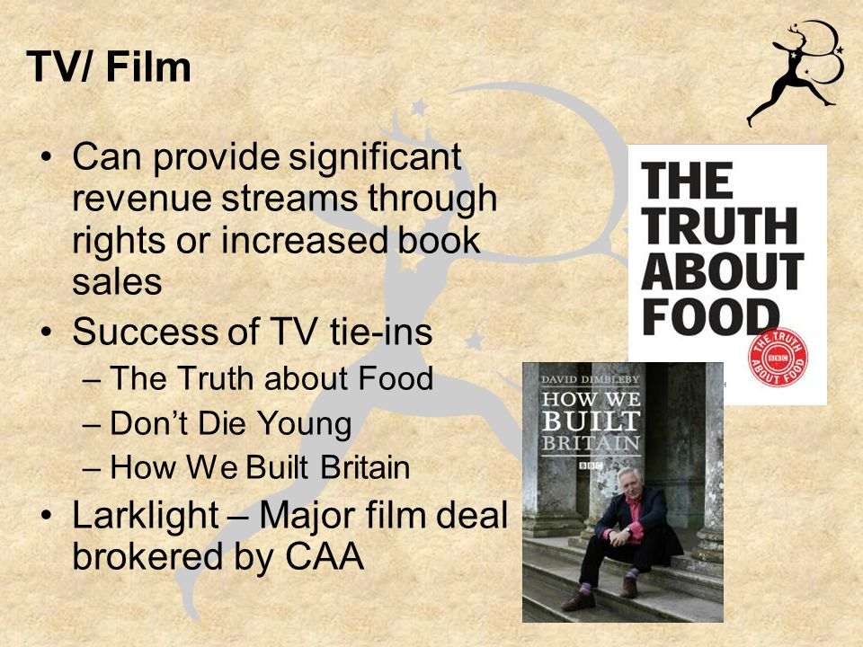 TV/ Film Can provide significant revenue streams through rights or increased book sales Success of TV tie-ins –The Truth about Food –Don't Die Young –How We Built Britain Larklight – Major film deal brokered by CAA