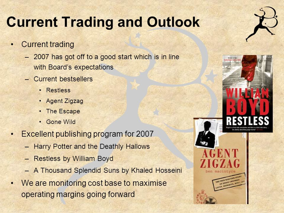 Current Trading and Outlook Current trading –2007 has got off to a good start which is in line with Board's expectations –Current bestsellers Restless Agent Zigzag The Escape Gone Wild Excellent publishing program for 2007 –Harry Potter and the Deathly Hallows –Restless by William Boyd –A Thousand Splendid Suns by Khaled Hosseini We are monitoring cost base to maximise operating margins going forward