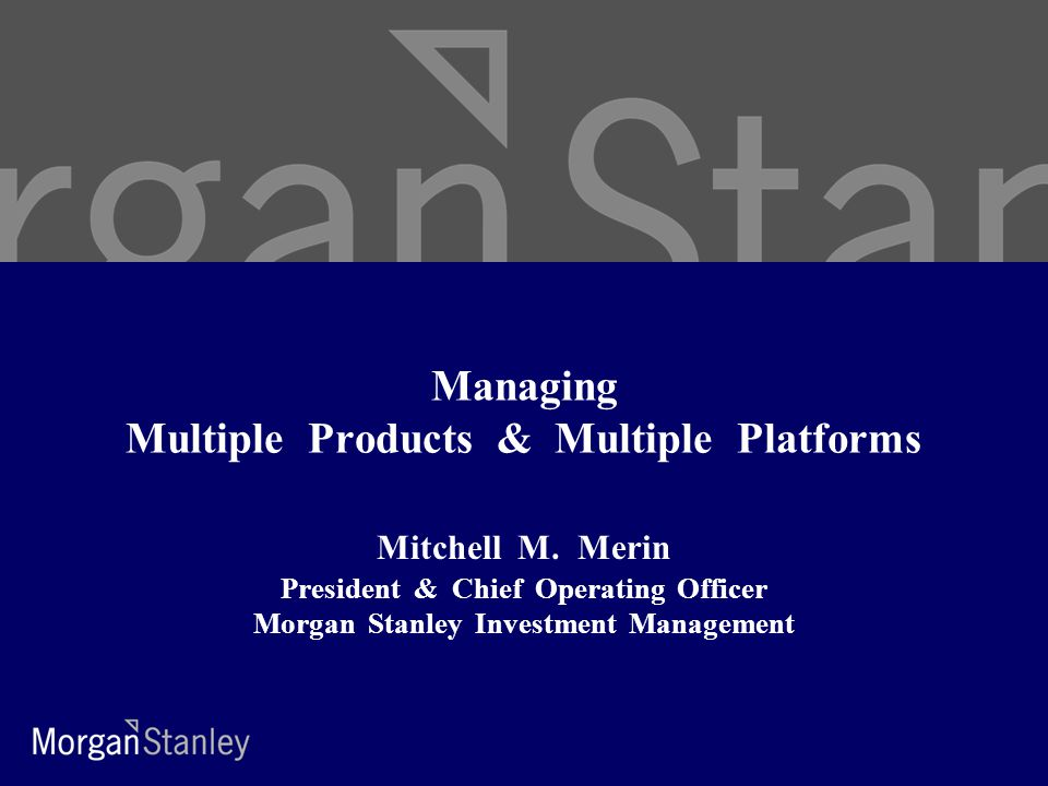 Managing Multiple Products & Multiple Platforms Mitchell M. Merin President & Chief Operating Officer Morgan Stanley Investment Management