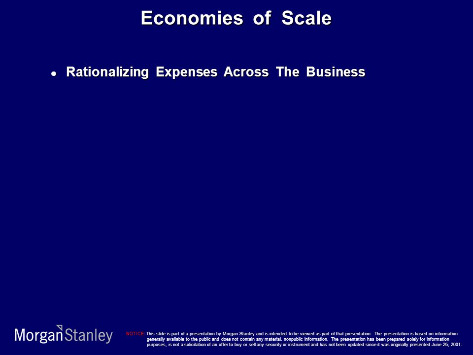 Economies of Scale Rationalizing Expenses Across The Business Rationalizing Expenses Across The Business NOTICE: This slide is part of a presentation by Morgan Stanley and is intended to be viewed as part of that presentation.