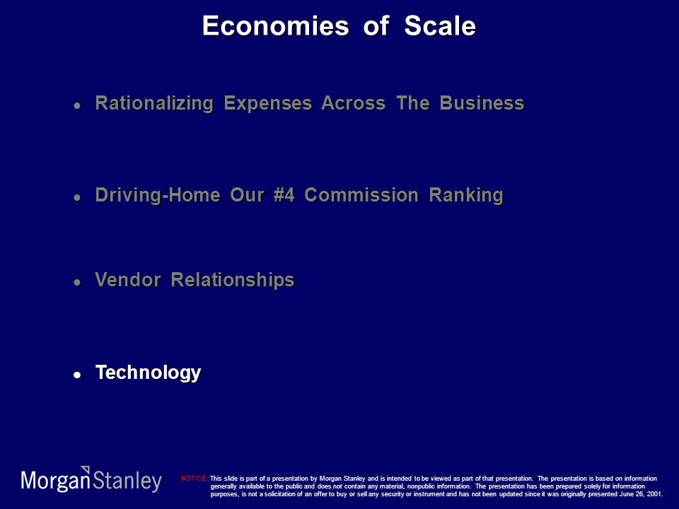 Rationalizing Expenses Across The Business Rationalizing Expenses Across The Business Driving-Home Our #4 Commission Ranking Driving-Home Our #4 Commission Ranking Vendor Relationships Vendor Relationships Technology Technology Economies of Scale NOTICE: This slide is part of a presentation by Morgan Stanley and is intended to be viewed as part of that presentation.