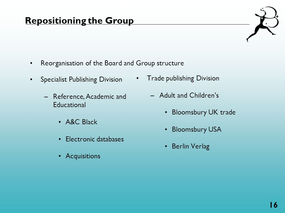 16 Repositioning the Group Specialist Publishing Division –Reference, Academic and Educational A&C Black Electronic databases Acquisitions Trade publishing Division –Adult and Children's Bloomsbury UK trade Bloomsbury USA Berlin Verlag Reorganisation of the Board and Group structure