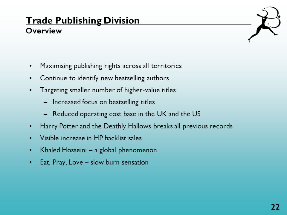 22 Trade Publishing Division Overview Maximising publishing rights across all territories Continue to identify new bestselling authors Targeting smaller number of higher-value titles –Increased focus on bestselling titles –Reduced operating cost base in the UK and the US Harry Potter and the Deathly Hallows breaks all previous records Visible increase in HP backlist sales Khaled Hosseini – a global phenomenon Eat, Pray, Love – slow burn sensation