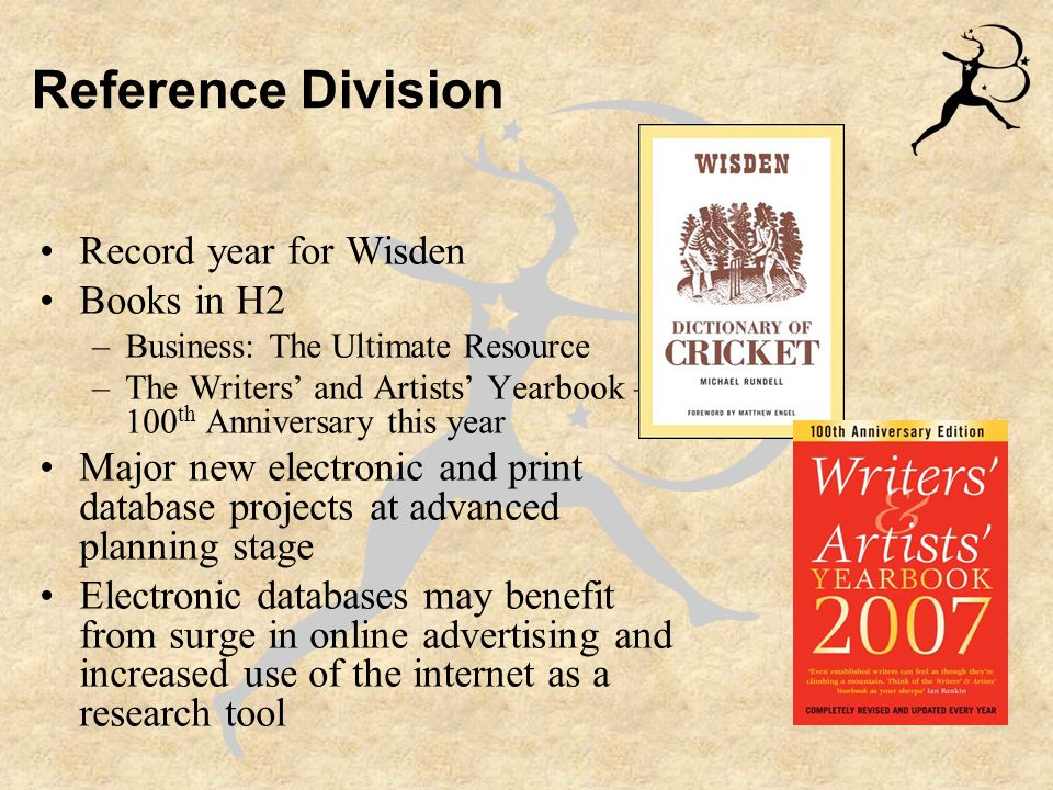 Reference Division Record year for Wisden Books in H2 –Business: The Ultimate Resource –The Writers' and Artists' Yearbook – 100 th Anniversary this year Major new electronic and print database projects at advanced planning stage Electronic databases may benefit from surge in online advertising and increased use of the internet as a research tool