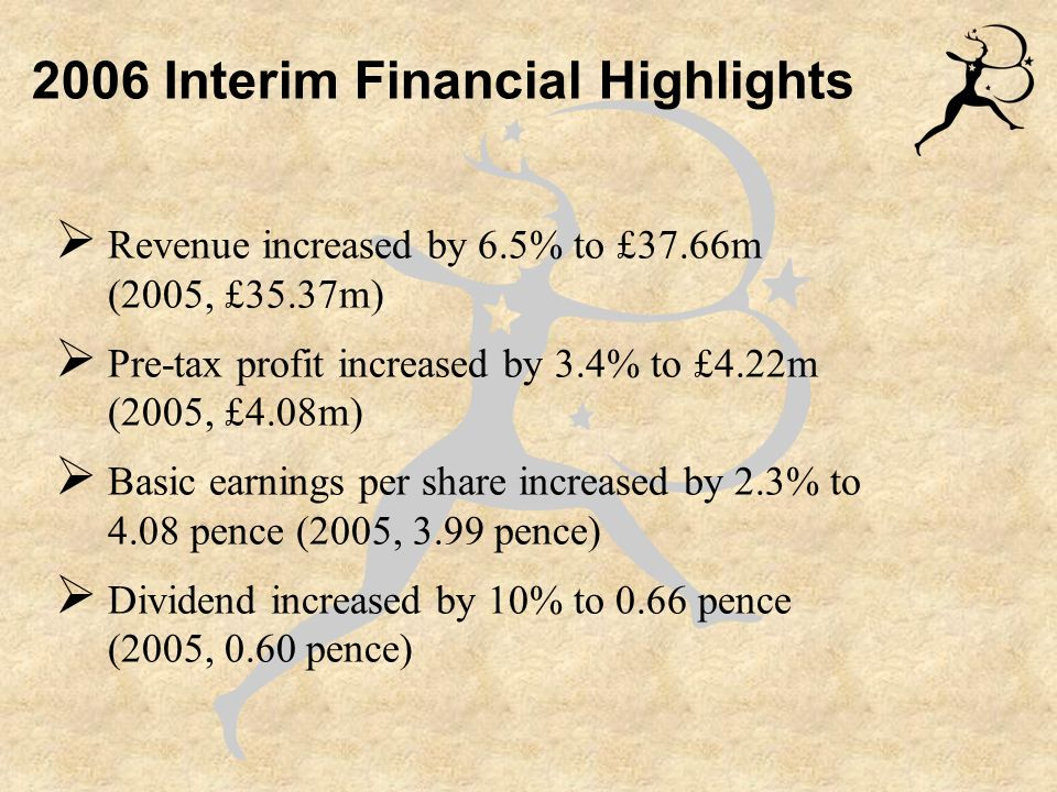  Revenue increased by 6.5% to £37.66m (2005, £35.37m)  Pre-tax profit increased by 3.4% to £4.22m (2005, £4.08m)  Basic earnings per share increased by 2.3% to 4.08 pence (2005, 3.99 pence)  Dividend increased by 10% to 0.66 pence (2005, 0.60 pence) 2006 Interim Financial Highlights