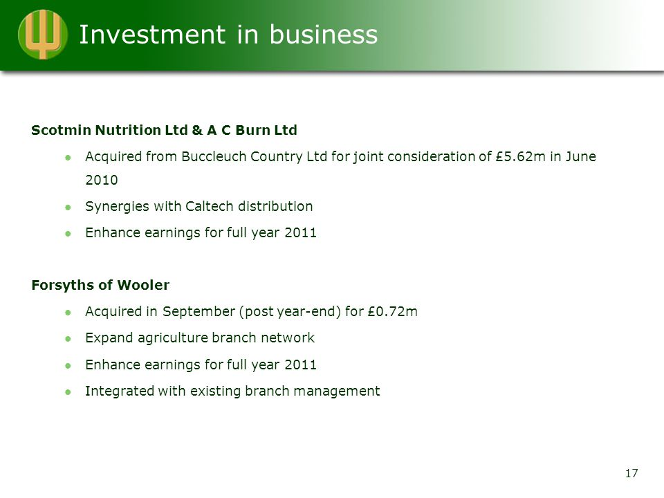 Investment in business 17 Scotmin Nutrition Ltd & A C Burn Ltd Acquired from Buccleuch Country Ltd for joint consideration of £5.62m in June 2010 Synergies with Caltech distribution Enhance earnings for full year 2011 Forsyths of Wooler Acquired in September (post year-end) for £0.72m Expand agriculture branch network Enhance earnings for full year 2011 Integrated with existing branch management