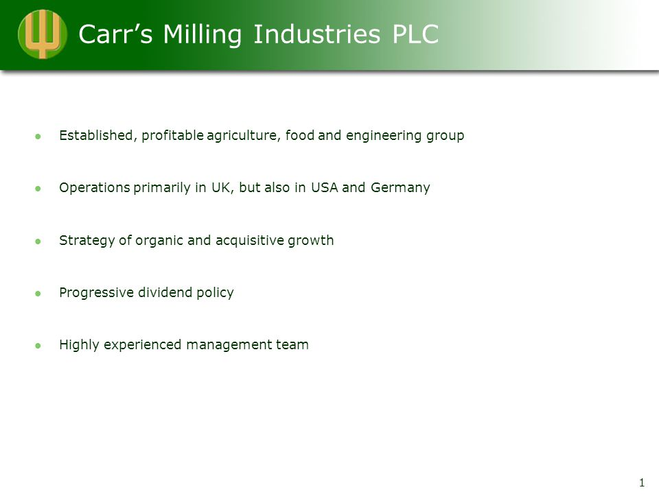 Carr's Milling Industries PLC Established, profitable agriculture, food and engineering group Operations primarily in UK, but also in USA and Germany Strategy of organic and acquisitive growth Progressive dividend policy Highly experienced management team 1