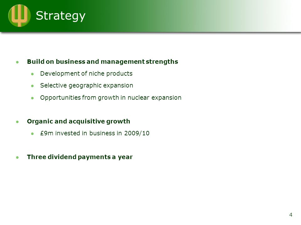 Strategy 4 Build on business and management strengths Development of niche products Selective geographic expansion Opportunities from growth in nuclear expansion Organic and acquisitive growth £9m invested in business in 2009/10 Three dividend payments a year