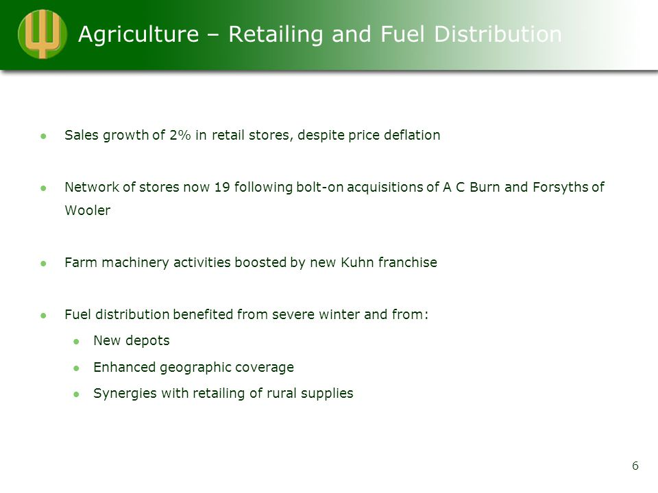 Agriculture – Retailing and Fuel Distribution Sales growth of 2% in retail stores, despite price deflation Network of stores now 19 following bolt-on acquisitions of A C Burn and Forsyths of Wooler Farm machinery activities boosted by new Kuhn franchise Fuel distribution benefited from severe winter and from: New depots Enhanced geographic coverage Synergies with retailing of rural supplies 6