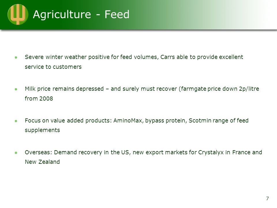 Agriculture - Feed Severe winter weather positive for feed volumes, Carrs able to provide excellent service to customers Milk price remains depressed – and surely must recover (farmgate price down 2p/litre from 2008 Focus on value added products: AminoMax, bypass protein, Scotmin range of feed supplements Overseas: Demand recovery in the US, new export markets for Crystalyx in France and New Zealand 7