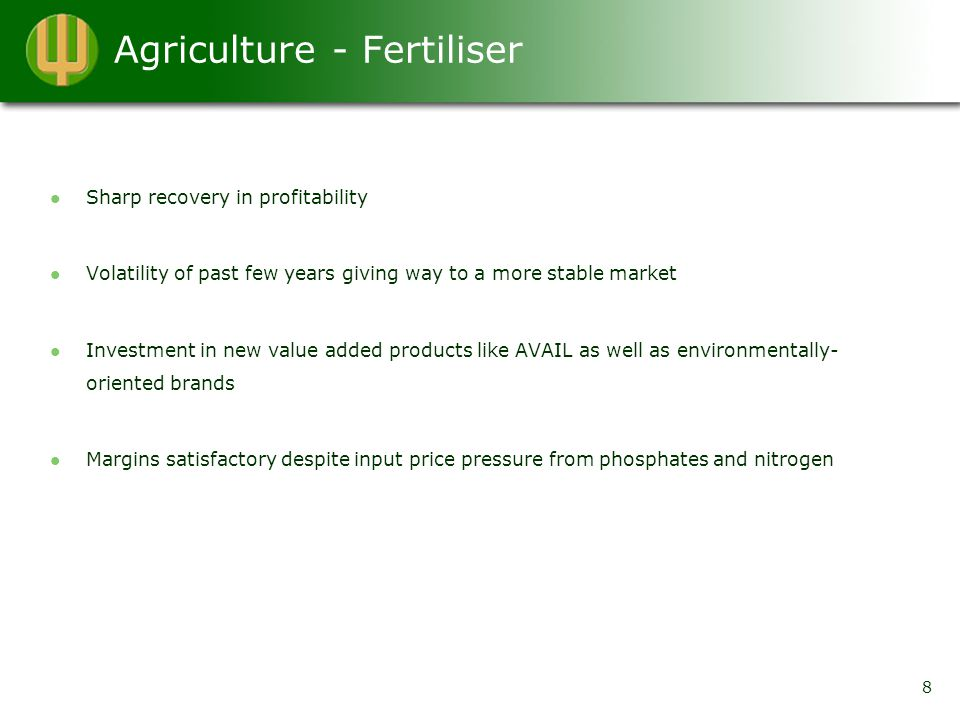 Agriculture - Fertiliser Sharp recovery in profitability Volatility of past few years giving way to a more stable market Investment in new value added products like AVAIL as well as environmentally- oriented brands Margins satisfactory despite input price pressure from phosphates and nitrogen 8