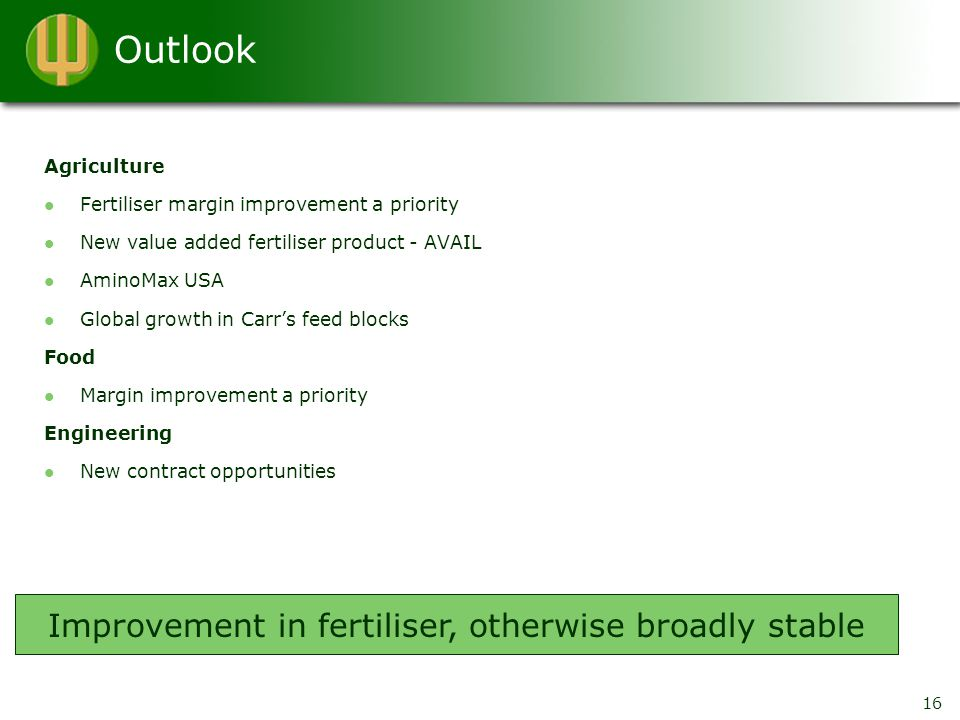Outlook Agriculture Fertiliser margin improvement a priority New value added fertiliser product - AVAIL AminoMax USA Global growth in Carr's feed blocks Food Margin improvement a priority Engineering New contract opportunities Improvement in fertiliser, otherwise broadly stable 16