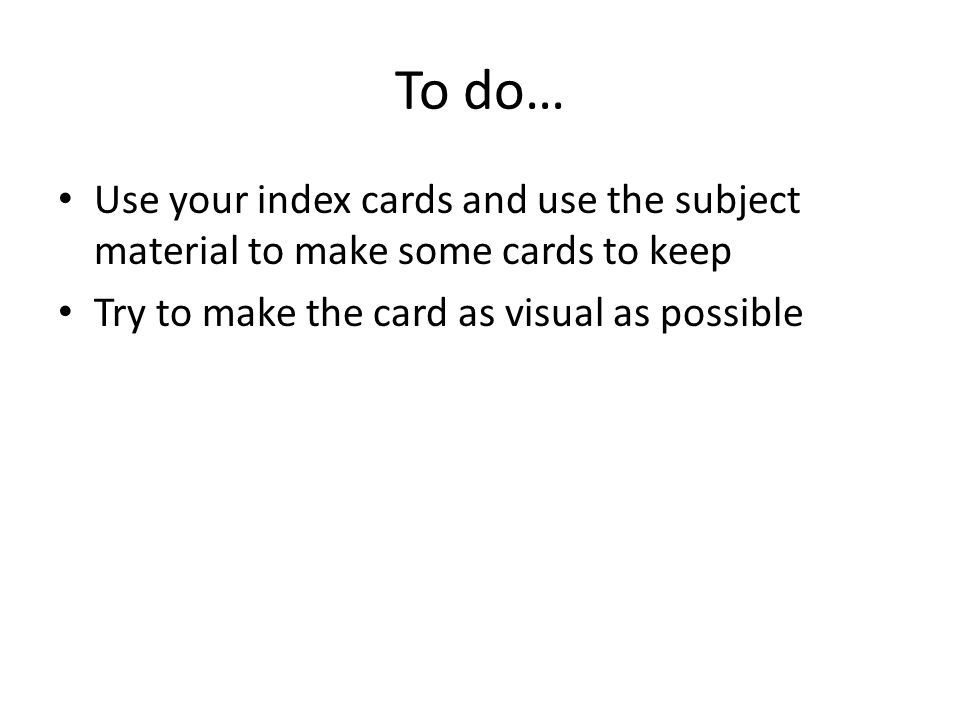 To do… Use your index cards and use the subject material to make some cards to keep Try to make the card as visual as possible