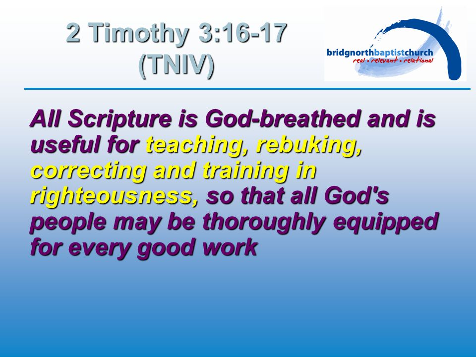 2 Timothy 3:16-17 (TNIV) All Scripture is God-breathed and is useful for teaching, rebuking, correcting and training in righteousness, so that all God s people may be thoroughly equipped for every good work
