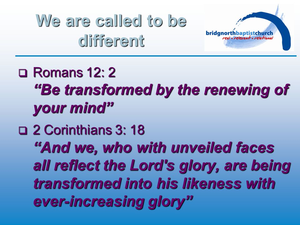 We are called to be different  Romans 12: 2 Be transformed by the renewing of your mind  2 Corinthians 3: 18 And we, who with unveiled faces all reflect the Lord s glory, are being transformed into his likeness with ever-increasing glory