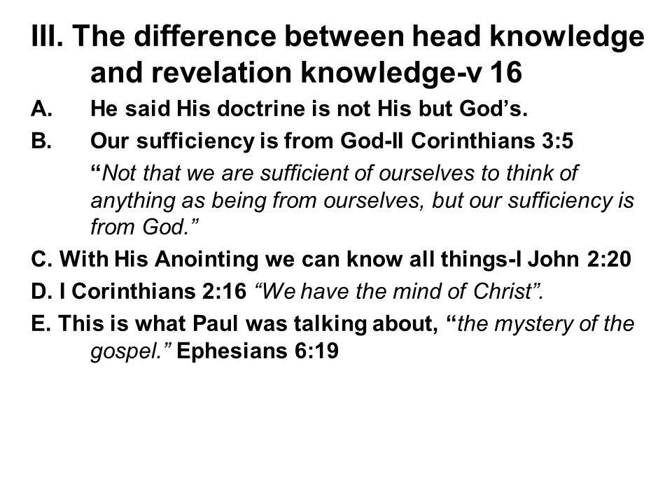 III. The difference between head knowledge and revelation knowledge-v 16 A.He said His doctrine is not His but God's. B.Our sufficiency is from God-II