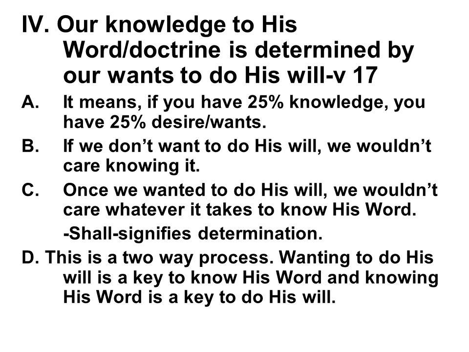 IV. Our knowledge to His Word/doctrine is determined by our wants to do His will-v 17 A.It means, if you have 25% knowledge, you have 25% desire/wants