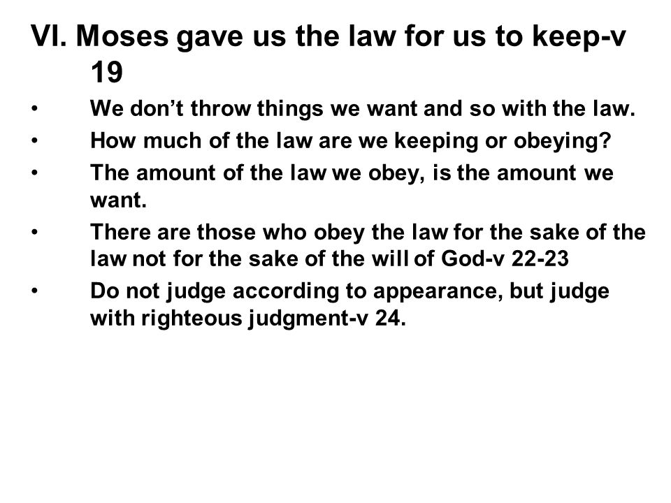 VI. Moses gave us the law for us to keep-v 19 We don't throw things we want and so with the law. How much of the law are we keeping or obeying? The am