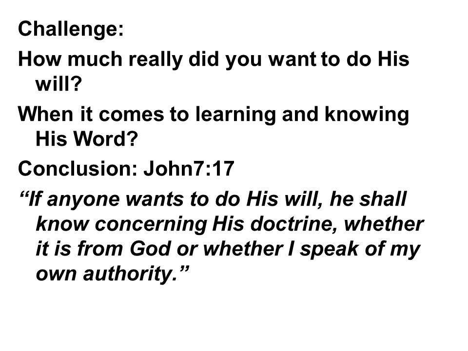 "Challenge: How much really did you want to do His will? When it comes to learning and knowing His Word? Conclusion: John7:17 ""If anyone wants to do Hi"