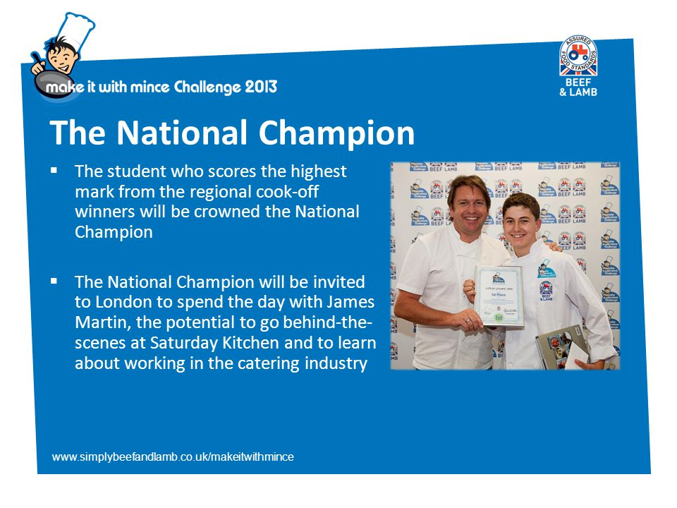 www.simplybeefandlamb.co.uk/makeitwithmince The National Champion  The student who scores the highest mark from the regional cook-off winners will be crowned the National Champion  The National Champion will be invited to London to spend the day with James Martin, the potential to go behind-the- scenes at Saturday Kitchen and to learn about working in the catering industry