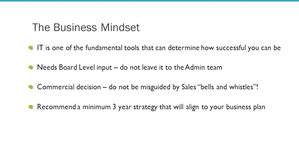 The Business Mindset IT is one of the fundamental tools that can determine how successful you can be Needs Board Level input – do not leave it to the Admin team Commercial decision – do not be misguided by Sales bells and whistles .