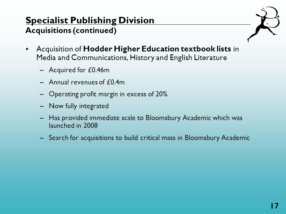 17 Acquisition of Hodder Higher Education textbook lists in Media and Communications, History and English Literature –Acquired for £0.46m –Annual revenues of £0.4m –Operating profit margin in excess of 20% –Now fully integrated –Has provided immediate scale to Bloomsbury Academic which was launched in 2008 –Search for acquisitions to build critical mass in Bloomsbury Academic Specialist Publishing Division Acquisitions (continued)