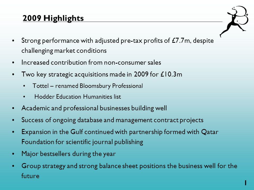 1 2009 Highlights Strong performance with adjusted pre-tax profits of £7.7m, despite challenging market conditions Increased contribution from non-consumer sales Two key strategic acquisitions made in 2009 for £10.3m Tottel – renamed Bloomsbury Professional Hodder Education Humanities list Academic and professional businesses building well Success of ongoing database and management contract projects Expansion in the Gulf continued with partnership formed with Qatar Foundation for scientific journal publishing Major bestsellers during the year Group strategy and strong balance sheet positions the business well for the future