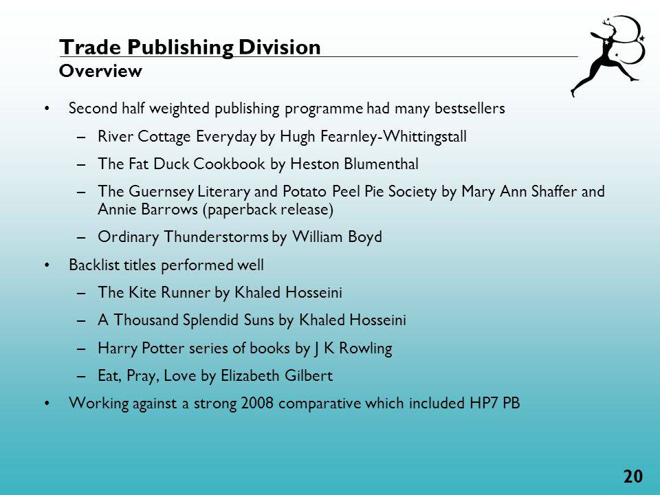 20 Trade Publishing Division Overview Second half weighted publishing programme had many bestsellers –River Cottage Everyday by Hugh Fearnley-Whittingstall –The Fat Duck Cookbook by Heston Blumenthal –The Guernsey Literary and Potato Peel Pie Society by Mary Ann Shaffer and Annie Barrows (paperback release) –Ordinary Thunderstorms by William Boyd Backlist titles performed well –The Kite Runner by Khaled Hosseini –A Thousand Splendid Suns by Khaled Hosseini –Harry Potter series of books by J K Rowling –Eat, Pray, Love by Elizabeth Gilbert Working against a strong 2008 comparative which included HP7 PB