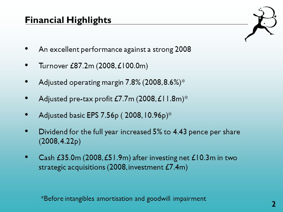 2 An excellent performance against a strong 2008 Turnover £87.2m (2008, £100.0m) Adjusted operating margin 7.8% (2008, 8.6%)* Adjusted pre-tax profit £7.7m (2008, £11.8m)* Adjusted basic EPS 7.56p ( 2008, 10.96p)* Dividend for the full year increased 5% to 4.43 pence per share (2008, 4.22p) Cash £35.0m (2008, £51.9m) after investing net £10.3m in two strategic acquisitions (2008, investment £7.4m) Financial Highlights *Before intangibles amortisation and goodwill impairment