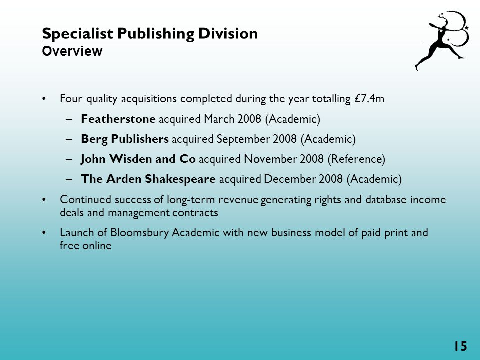 15 Specialist Publishing Division Overview Four quality acquisitions completed during the year totalling £7.4m –Featherstone acquired March 2008 (Academic) –Berg Publishers acquired September 2008 (Academic) –John Wisden and Co acquired November 2008 (Reference) –The Arden Shakespeare acquired December 2008 (Academic) Continued success of long-term revenue generating rights and database income deals and management contracts Launch of Bloomsbury Academic with new business model of paid print and free online