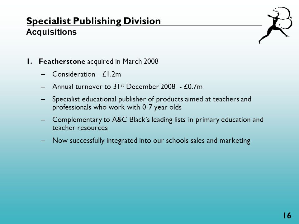 16 Specialist Publishing Division Acquisitions 1.Featherstone acquired in March 2008 –Consideration - £1.2m –Annual turnover to 31 st December 2008 - £0.7m –Specialist educational publisher of products aimed at teachers and professionals who work with 0-7 year olds –Complementary to A&C Black's leading lists in primary education and teacher resources –Now successfully integrated into our schools sales and marketing